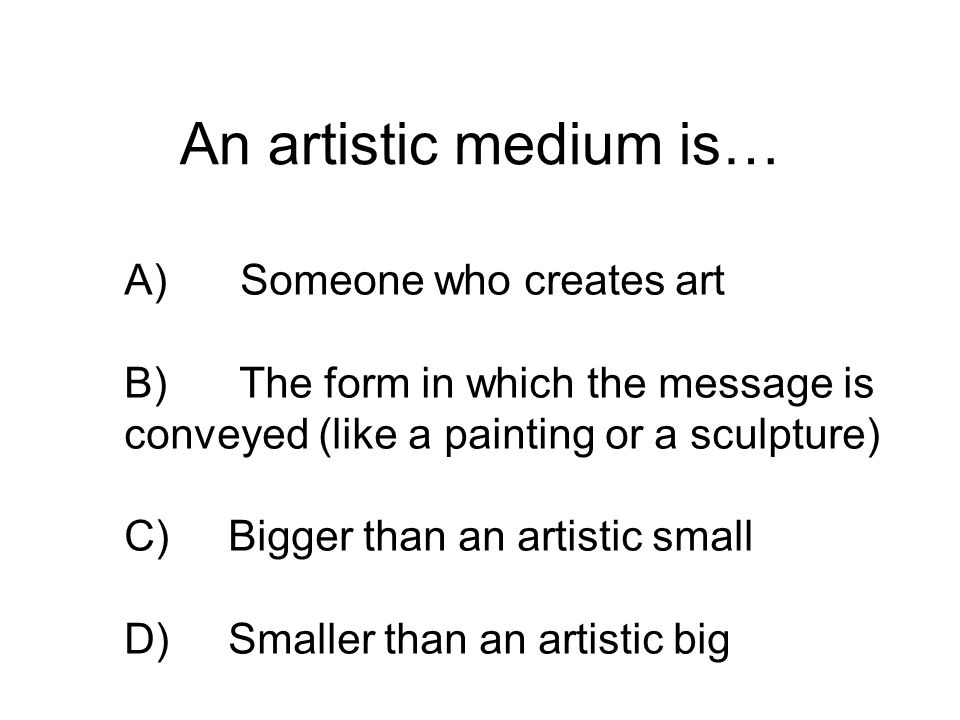 An artistic medium is… A) Someone who creates art B) The form in which the message is conveyed (like a painting or a sculpture) C)Bigger than an artis