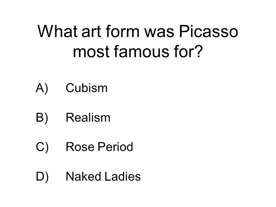 The four main art periods of Picassos life were, in order,… A)Blue Period, Rose Period, African Period, Cubism B)Rose period, Blue Period, African Period, Cubism C)Gray Period, Blue Period, Cubism, War Period D)Blue Period, Rose Period, Cubism, War Period