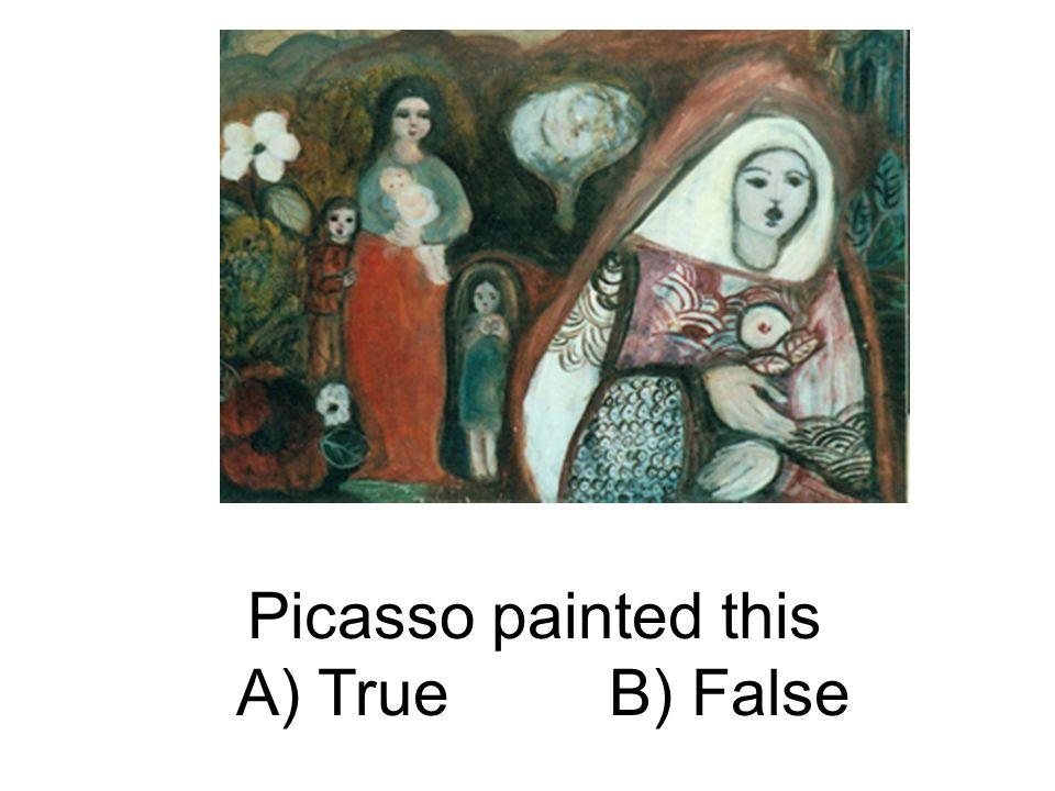Picasso painted this A) True B) False