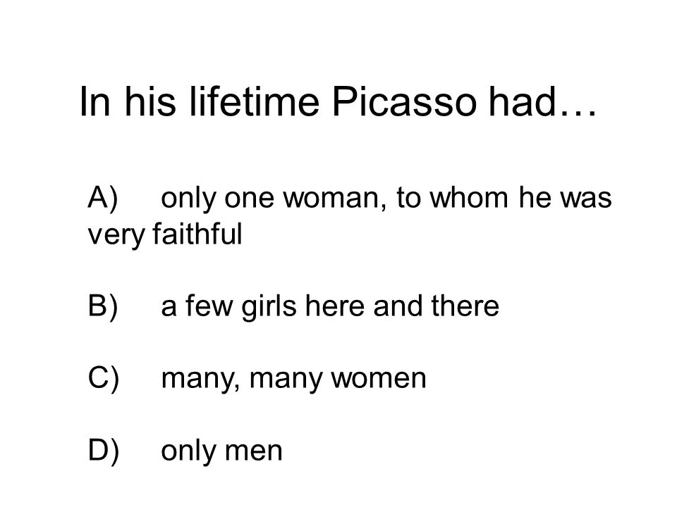 In his lifetime Picasso had… A)only one woman, to whom he was very faithful B)a few girls here and there C)many, many women D)only men
