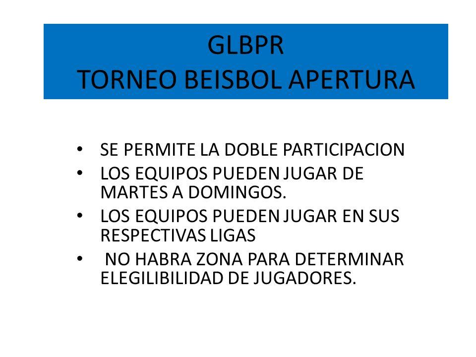 GLBPR TORNEO BEISBOL APERTURA SE PERMITE LA DOBLE PARTICIPACION LOS EQUIPOS PUEDEN JUGAR DE MARTES A DOMINGOS. LOS EQUIPOS PUEDEN JUGAR EN SUS RESPECT