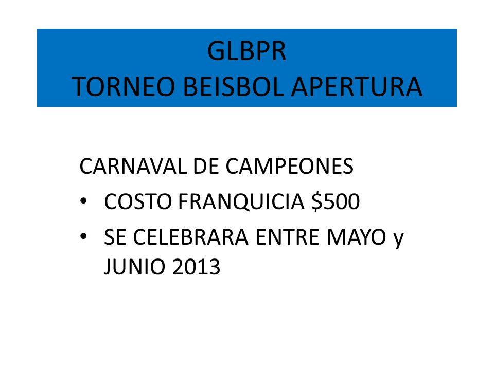 GLBPR TORNEO BEISBOL APERTURA CARNAVAL DE CAMPEONES COSTO FRANQUICIA $500 SE CELEBRARA ENTRE MAYO y JUNIO 2013