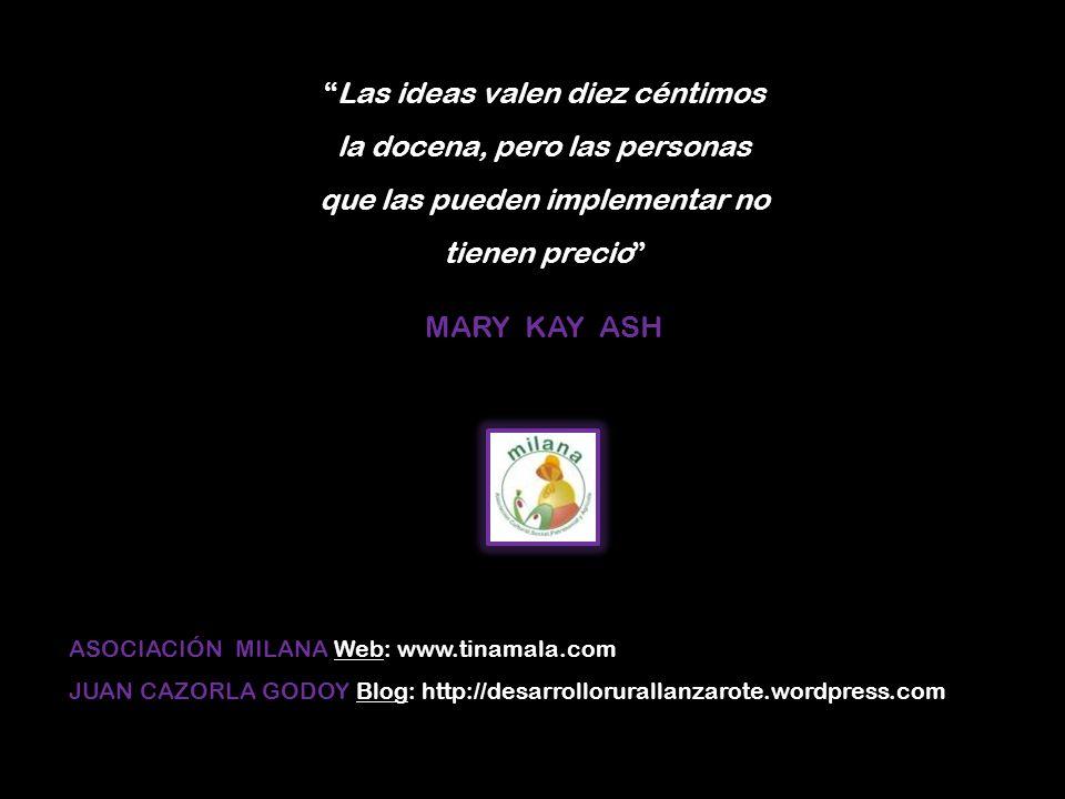 Las ideas valen diez céntimos la docena, pero las personas que las pueden implementar no tienen precio MARY KAY ASH ASOCIACIÓN MILANA ASOCIACIÓN MILANA Web: www.tinamala.com JUAN CAZORLA GODOY JUAN CAZORLA GODOY Blog: http://desarrollorurallanzarote.wordpress.com