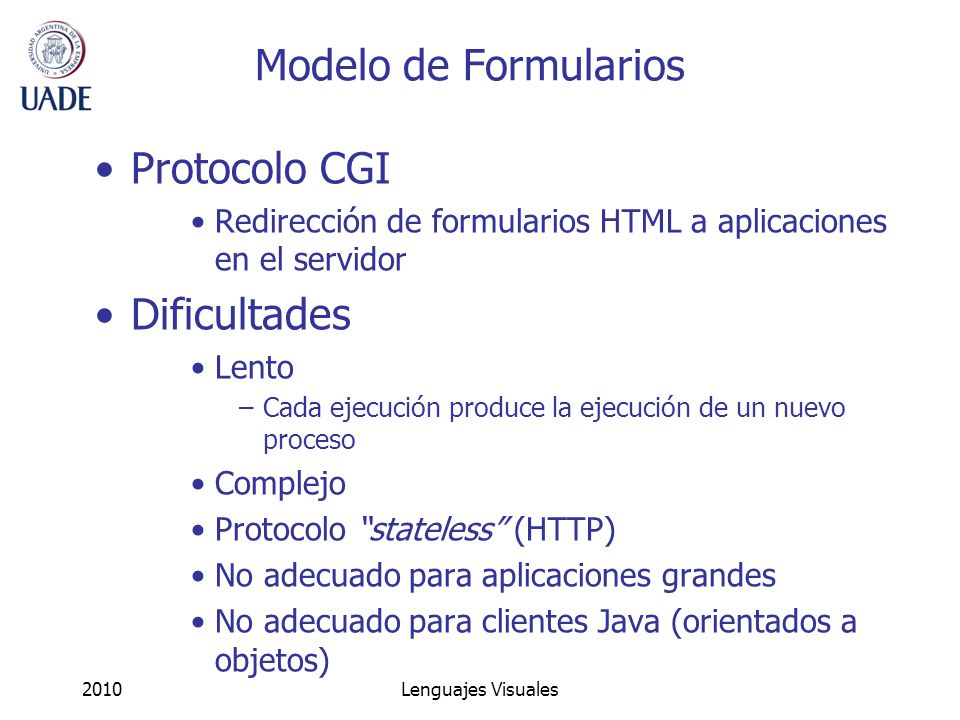 2010Lenguajes Visuales Modelo de Formularios Protocolo CGI Redirección de formularios HTML a aplicaciones en el servidor Dificultades Lento –Cada ejec