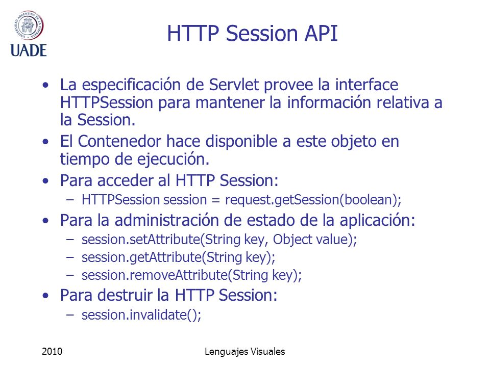 2010Lenguajes Visuales HTTP Session API La especificación de Servlet provee la interface HTTPSession para mantener la información relativa a la Sessio