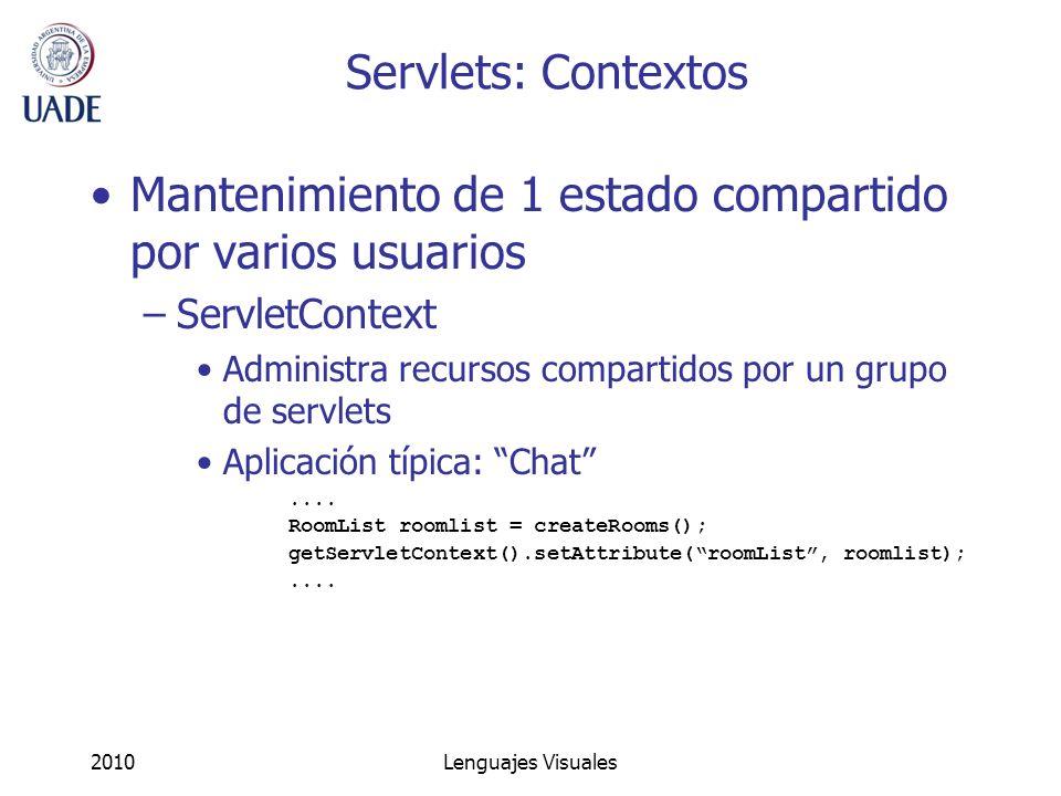 2010Lenguajes Visuales Servlets: Contextos Mantenimiento de 1 estado compartido por varios usuarios –ServletContext Administra recursos compartidos po