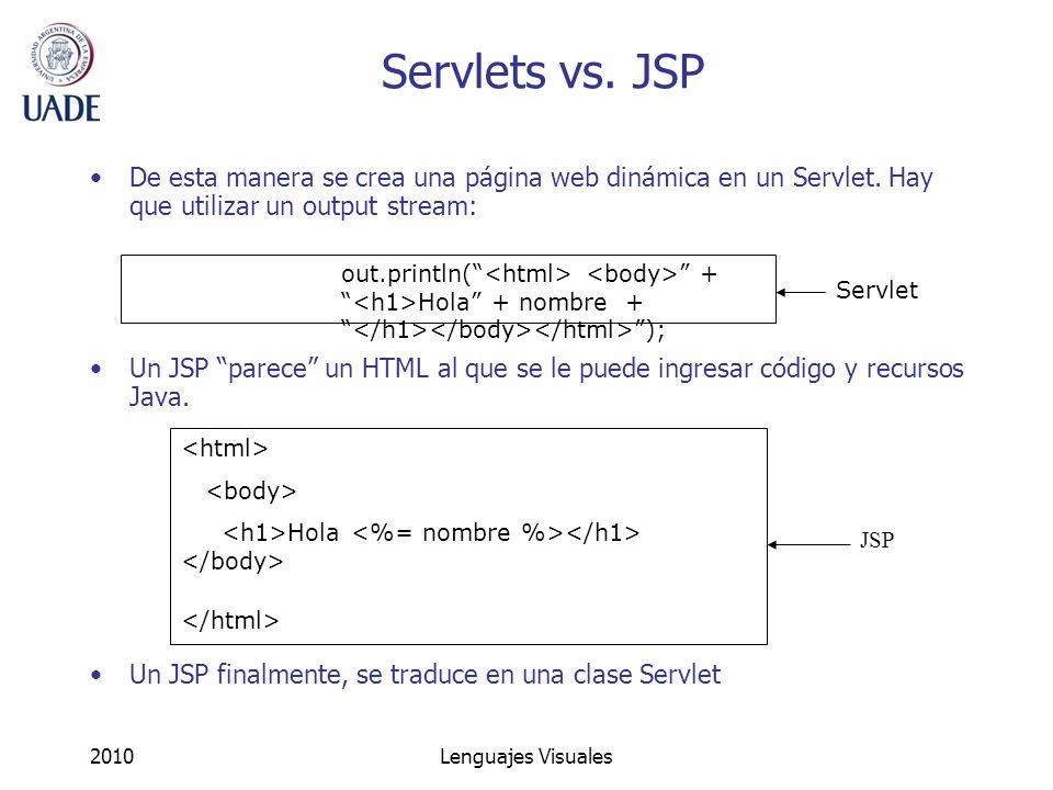 2010Lenguajes Visuales Servlets vs. JSP De esta manera se crea una página web dinámica en un Servlet. Hay que utilizar un output stream: Un JSP parece