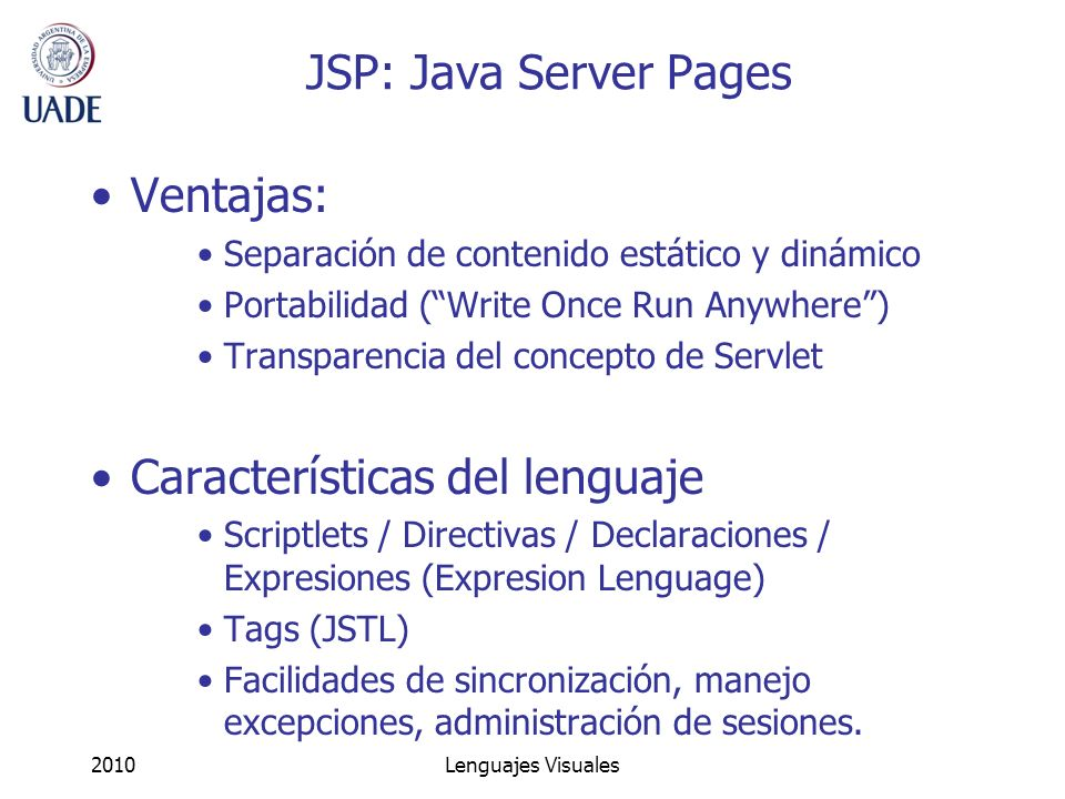 2010Lenguajes Visuales JSP: Java Server Pages Ventajas: Separación de contenido estático y dinámico Portabilidad (Write Once Run Anywhere) Transparenc