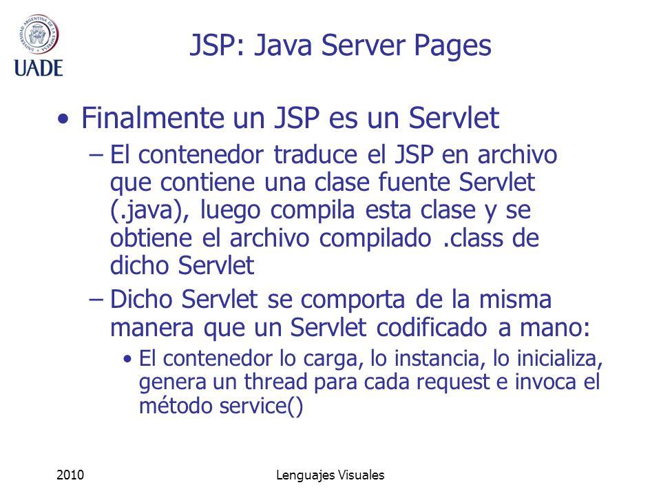 2010Lenguajes Visuales JSP: Java Server Pages Finalmente un JSP es un Servlet –El contenedor traduce el JSP en archivo que contiene una clase fuente S