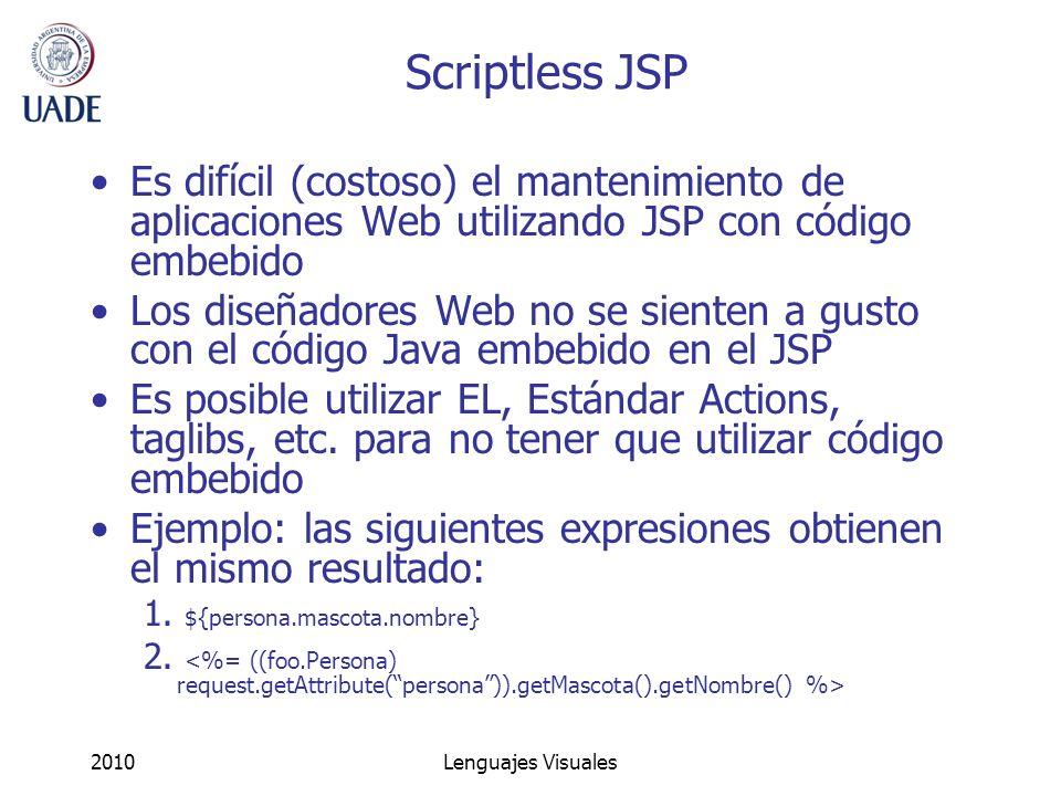 2010Lenguajes Visuales Scriptless JSP Es difícil (costoso) el mantenimiento de aplicaciones Web utilizando JSP con código embebido Los diseñadores Web