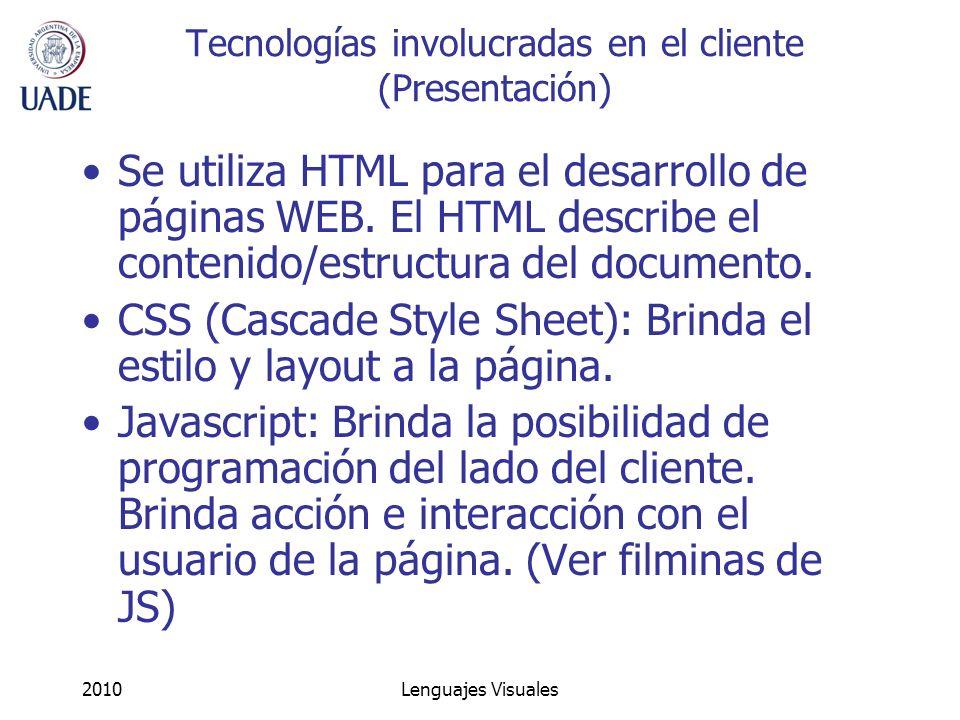 2010Lenguajes Visuales Tecnologías involucradas en el cliente (Presentación) Se utiliza HTML para el desarrollo de páginas WEB. El HTML describe el co