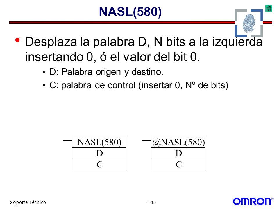 Soporte Técnico143 NASL(580) Desplaza la palabra D, N bits a la izquierda insertando 0, ó el valor del bit 0. D: Palabra origen y destino. C: palabra