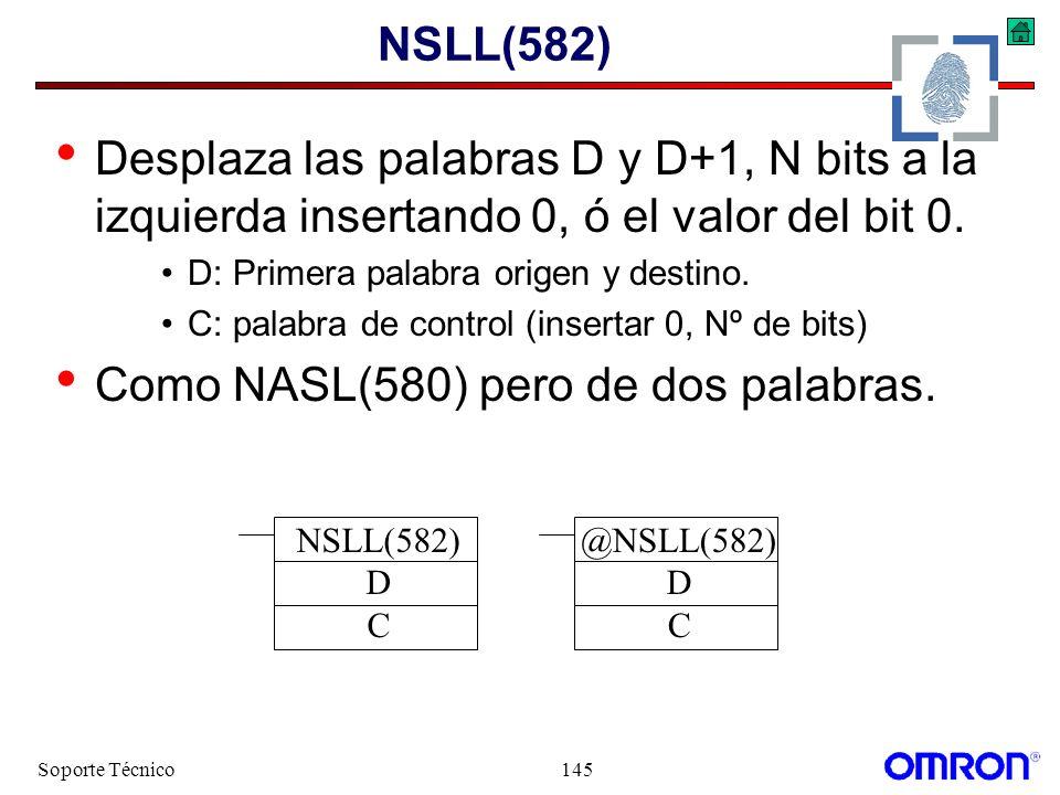 Soporte Técnico145 NSLL(582) Desplaza las palabras D y D+1, N bits a la izquierda insertando 0, ó el valor del bit 0. D: Primera palabra origen y dest