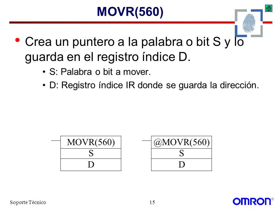 Soporte Técnico15 MOVR(560) Crea un puntero a la palabra o bit S y lo guarda en el registro índice D. S: Palabra o bit a mover. D: Registro índice IR
