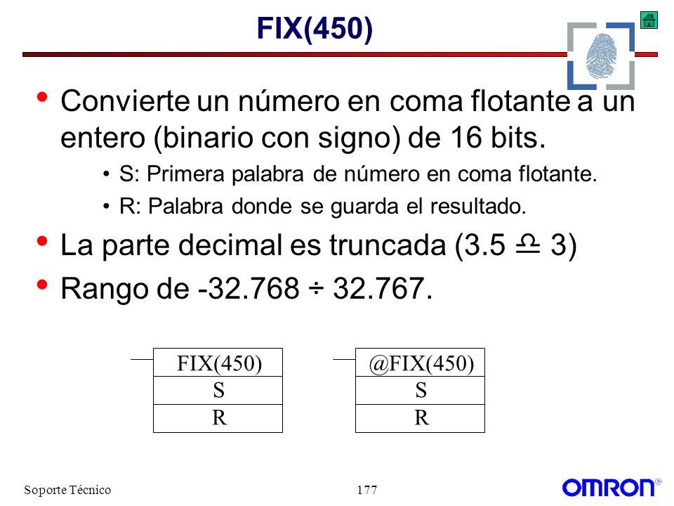 Soporte Técnico177 FIX(450) Convierte un número en coma flotante a un entero (binario con signo) de 16 bits. S: Primera palabra de número en coma flot