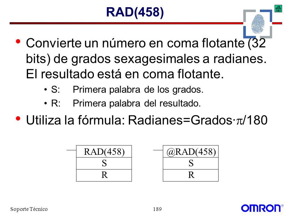 Soporte Técnico189 RAD(458) Convierte un número en coma flotante (32 bits) de grados sexagesimales a radianes. El resultado está en coma flotante. S:P