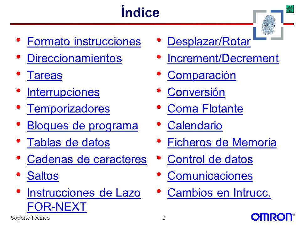 Soporte Técnico13 Ejemplos MOV(21) W000 Directo @D00000 Indirecto Binario MOV(21) Escribe 1A en la dirección indicada en (IR0+DR0) #1A Inmediato DR0,IR0 Indexado Escribe el contenido de W000 en la dirección (Binaria) indicada en D00000 MOV(21) Escribe 1A en la dirección indicada en IR0 #1A Inmediato,IR0 Indexado MOV(21) Escribe 1A en la dirección indicada en (IR0+23) #1A Inmediato +23,IR0 Indexado