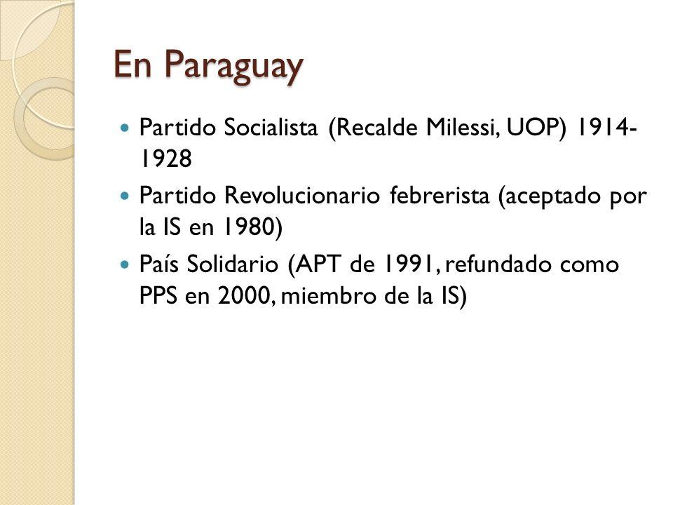 En Paraguay Partido Socialista (Recalde Milessi, UOP) 1914- 1928 Partido Revolucionario febrerista (aceptado por la IS en 1980) País Solidario (APT de