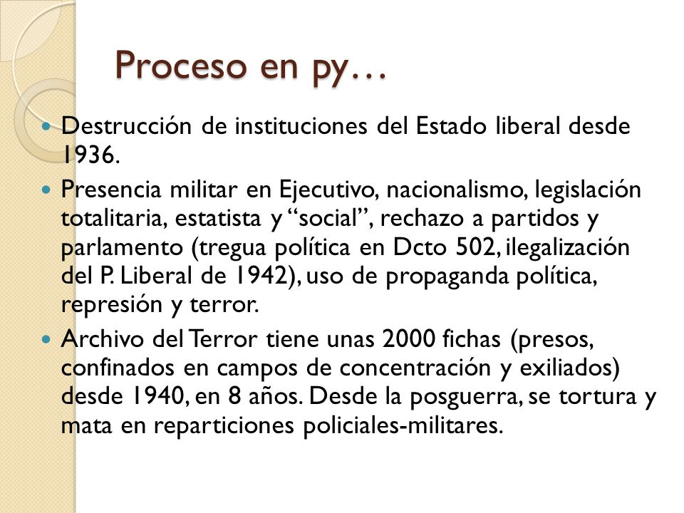 Proceso en py… Destrucción de instituciones del Estado liberal desde 1936. Presencia militar en Ejecutivo, nacionalismo, legislación totalitaria, esta