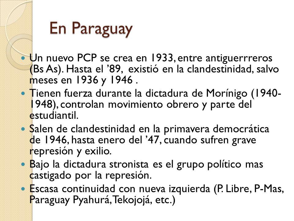 En Paraguay Un nuevo PCP se crea en 1933, entre antiguerrreros (Bs As). Hasta el 89, existió en la clandestinidad, salvo meses en 1936 y 1946. Tienen