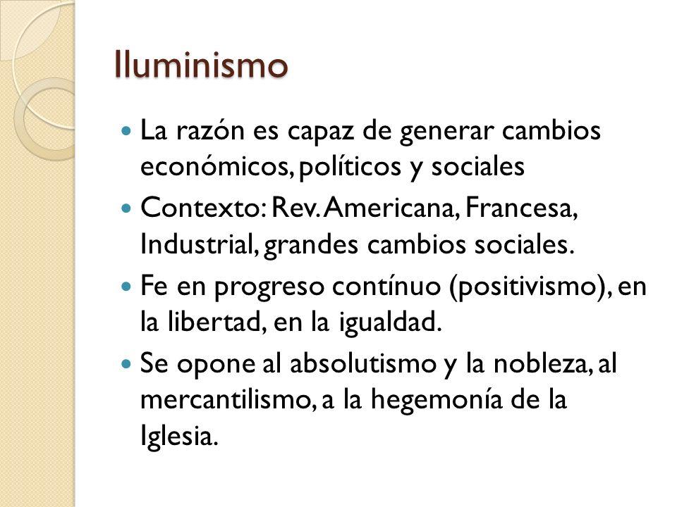 Iluminismo La razón es capaz de generar cambios económicos, políticos y sociales Contexto: Rev. Americana, Francesa, Industrial, grandes cambios socia