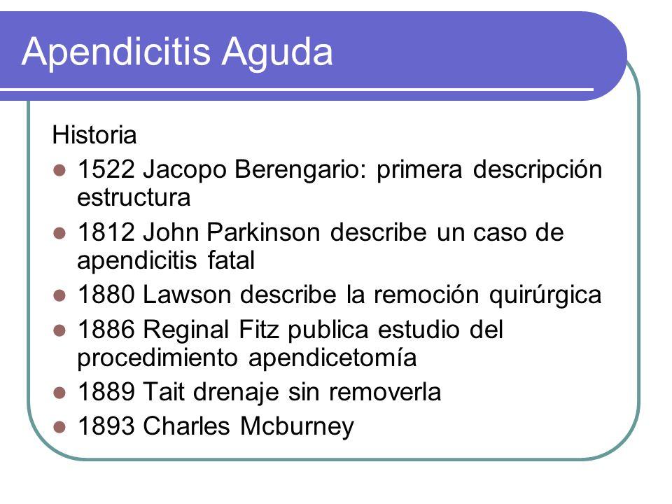 Apendicitis Aguda Historia 1522 Jacopo Berengario: primera descripción estructura 1812 John Parkinson describe un caso de apendicitis fatal 1880 Lawso