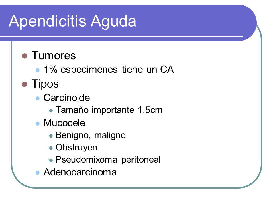 Apendicitis Aguda Tumores 1% especimenes tiene un CA Tipos Carcinoide Tamaño importante 1,5cm Mucocele Benigno, maligno Obstruyen Pseudomixoma periton
