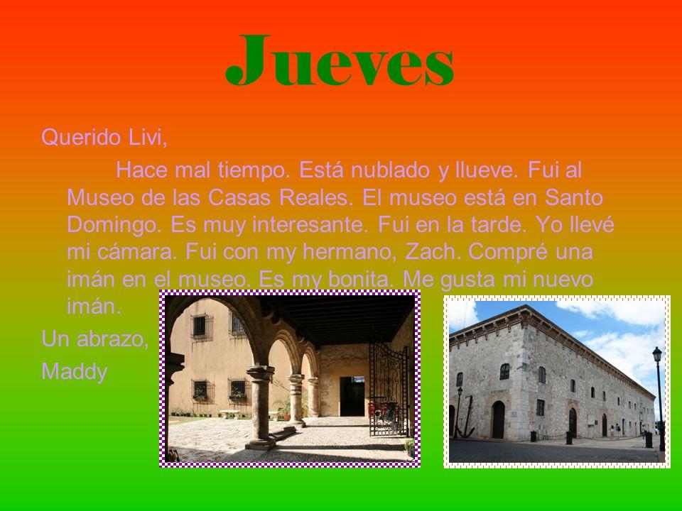 Jueves Querido Livi, Hace mal tiempo. Está nublado y llueve. Fui al Museo de las Casas Reales. El museo está en Santo Domingo. Es muy interesante. Fui
