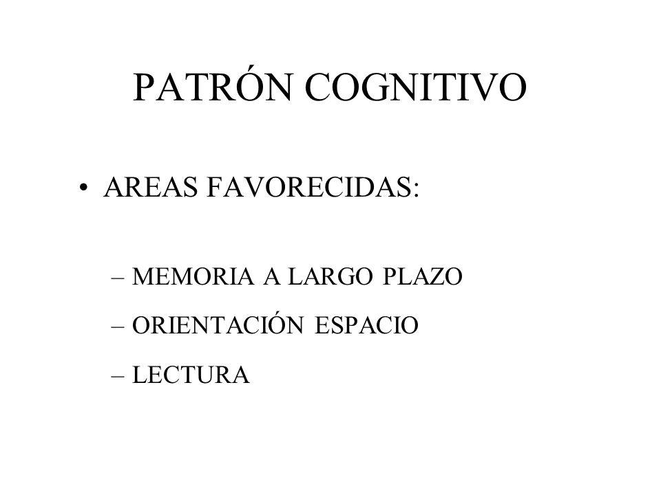 PATRÓN COGNITIVO AREAS FAVORECIDAS: –MEMORIA A LARGO PLAZO –ORIENTACIÓN ESPACIO –LECTURA