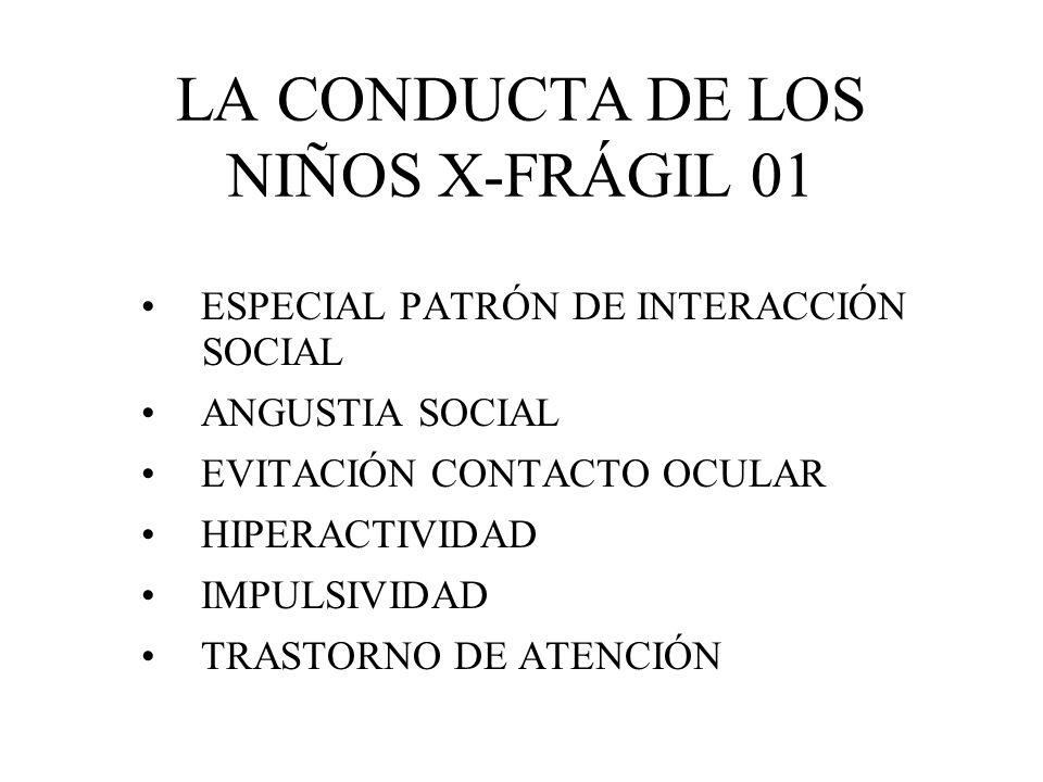 LA CONDUCTA DE LOS NIÑOS X-FRÁGIL 01 ESPECIAL PATRÓN DE INTERACCIÓN SOCIAL ANGUSTIA SOCIAL EVITACIÓN CONTACTO OCULAR HIPERACTIVIDAD IMPULSIVIDAD TRAST