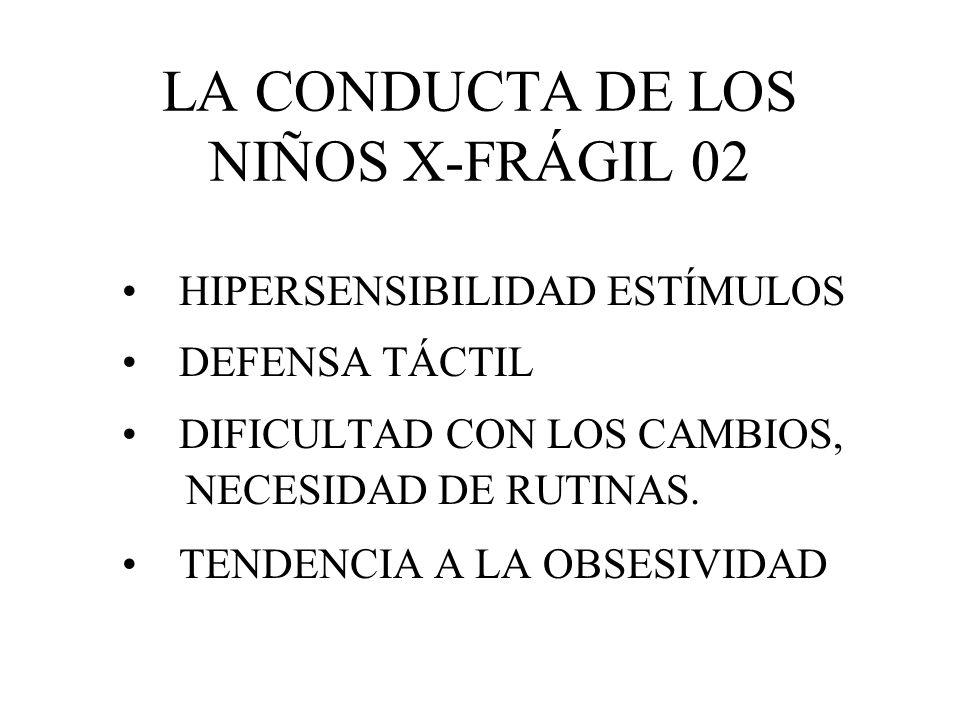 LA CONDUCTA DE LOS NIÑOS X-FRÁGIL 02 HIPERSENSIBILIDAD ESTÍMULOS DEFENSA TÁCTIL DIFICULTAD CON LOS CAMBIOS, NECESIDAD DE RUTINAS. TENDENCIA A LA OBSES
