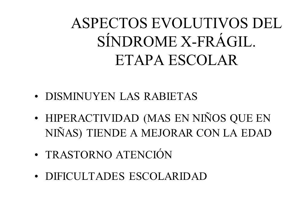 ASPECTOS EVOLUTIVOS DEL SÍNDROME X-FRÁGIL. ETAPA ESCOLAR DISMINUYEN LAS RABIETAS HIPERACTIVIDAD (MAS EN NIÑOS QUE EN NIÑAS) TIENDE A MEJORAR CON LA ED