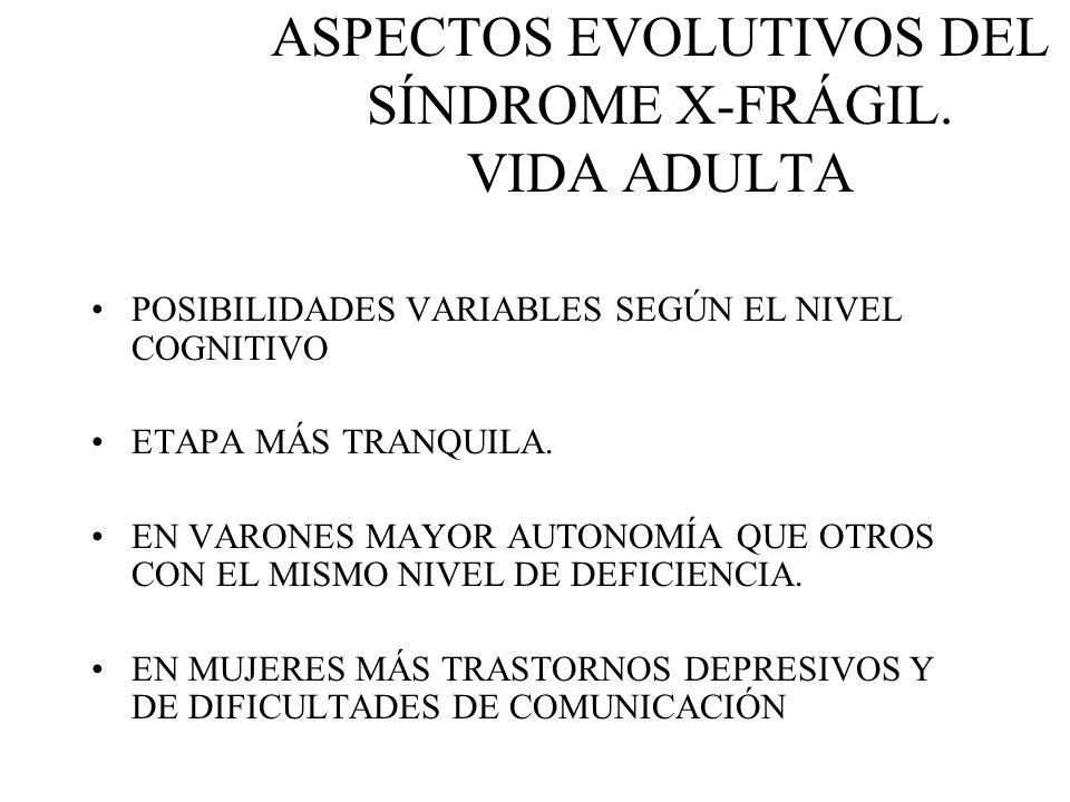 ASPECTOS EVOLUTIVOS DEL SÍNDROME X-FRÁGIL. VIDA ADULTA POSIBILIDADES VARIABLES SEGÚN EL NIVEL COGNITIVO ETAPA MÁS TRANQUILA. EN VARONES MAYOR AUTONOMÍ