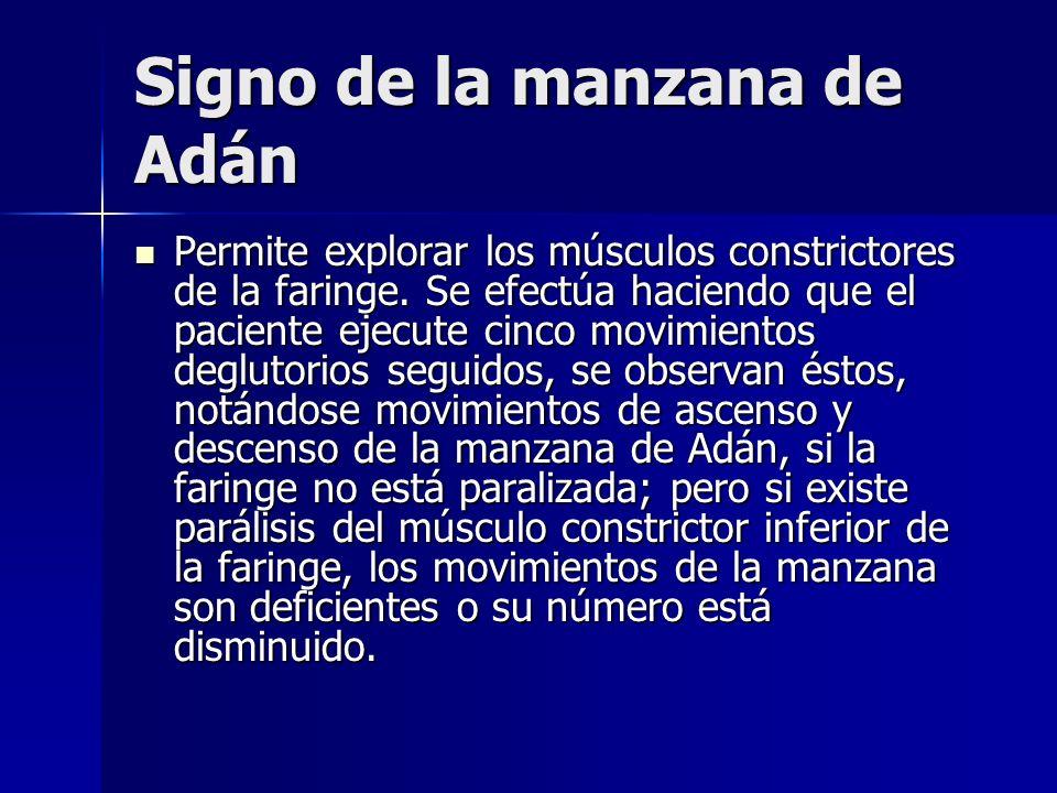 Signo de la manzana de Adán Permite explorar los músculos constrictores de la faringe. Se efectúa haciendo que el paciente ejecute cinco movimientos d