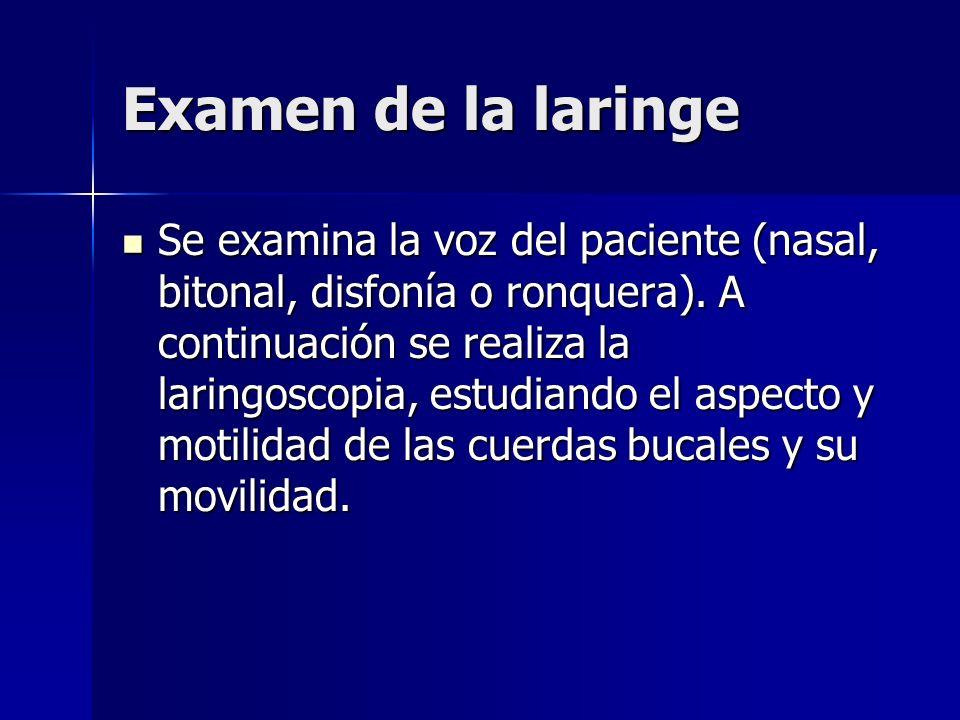Examen de la laringe Se examina la voz del paciente (nasal, bitonal, disfonía o ronquera). A continuación se realiza la laringoscopia, estudiando el a