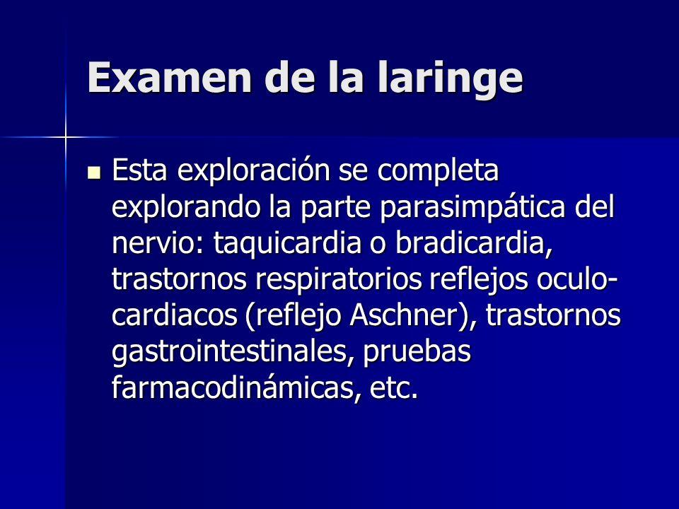 Examen de la laringe Esta exploración se completa explorando la parte parasimpática del nervio: taquicardia o bradicardia, trastornos respiratorios re