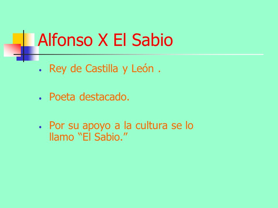 Alfonso X El Sabio Rey de Castilla y León. Poeta destacado. Por su apoyo a la cultura se lo llamo El Sabio.