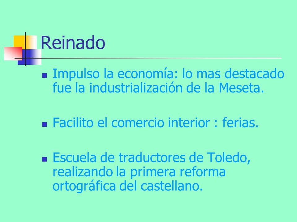 Reinado Impulso la economía: lo mas destacado fue la industrialización de la Meseta. Facilito el comercio interior : ferias. Escuela de traductores de