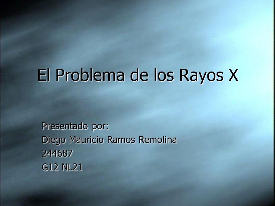 El Problema de los Rayos X Presentado por: Diego Mauricio Ramos Remolina 244687 G12 NL21 Presentado por: Diego Mauricio Ramos Remolina 244687 G12 NL21