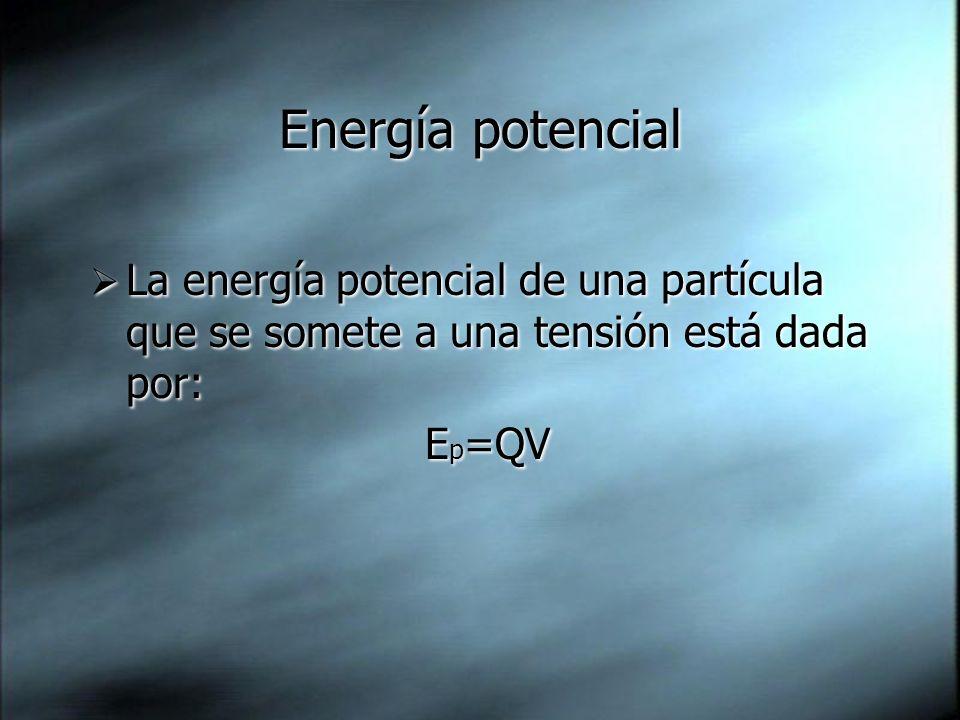 Energía potencial La energía potencial de una partícula que se somete a una tensión está dada por: E p =QV La energía potencial de una partícula que se somete a una tensión está dada por: E p =QV