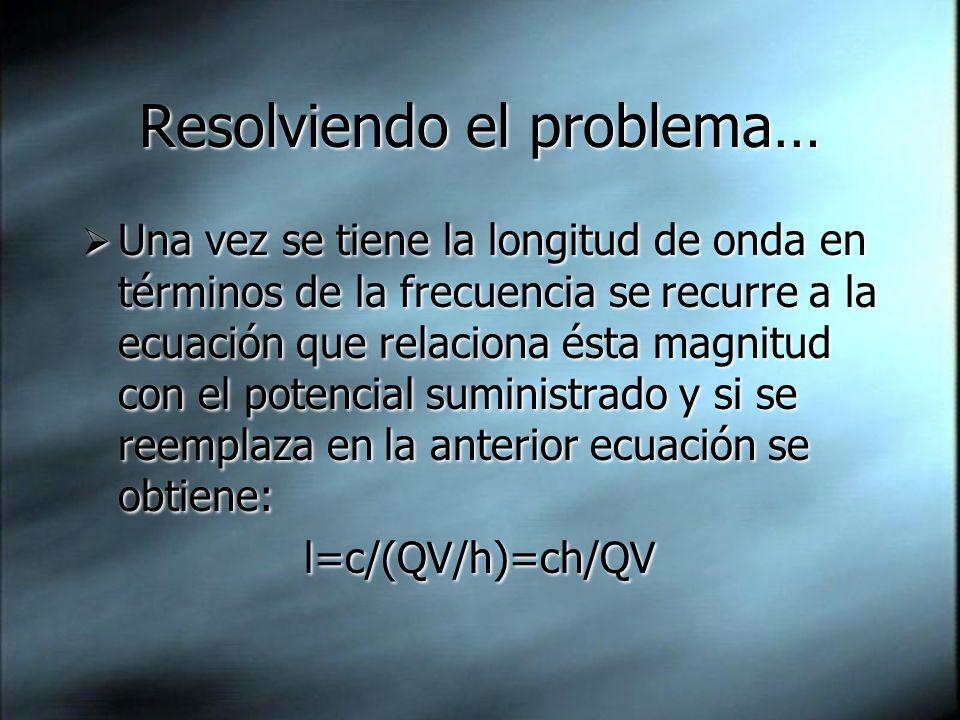Resolviendo el problema… Una vez se tiene la longitud de onda en términos de la frecuencia se recurre a la ecuación que relaciona ésta magnitud con el potencial suministrado y si se reemplaza en la anterior ecuación se obtiene: l=c/(QV/h)=ch/QV Una vez se tiene la longitud de onda en términos de la frecuencia se recurre a la ecuación que relaciona ésta magnitud con el potencial suministrado y si se reemplaza en la anterior ecuación se obtiene: l=c/(QV/h)=ch/QV
