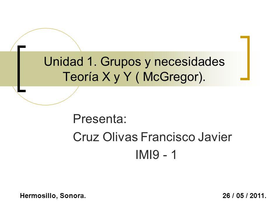 Unidad 1. Grupos y necesidades Teoría X y Y ( McGregor). Presenta: Cruz Olivas Francisco Javier IMI9 - 1 Hermosillo, Sonora. 26 / 05 / 2011.