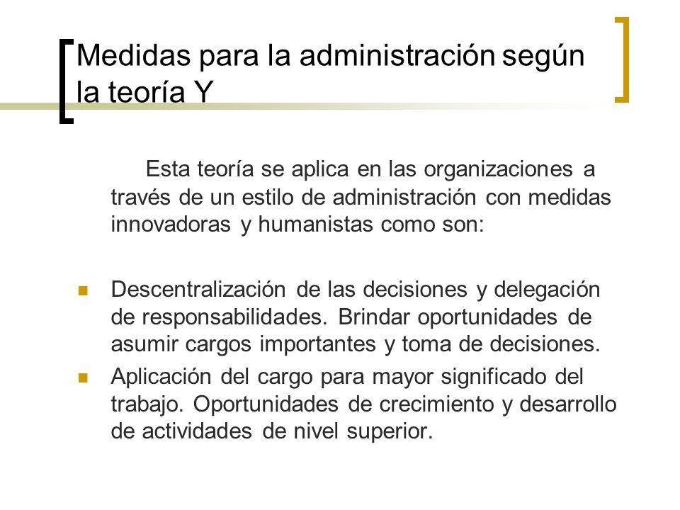 Medidas para la administración según la teoría Y Esta teoría se aplica en las organizaciones a través de un estilo de administración con medidas innov