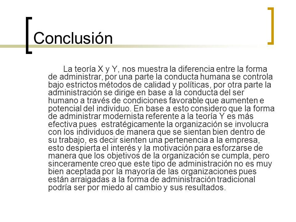 Conclusión La teoría X y Y, nos muestra la diferencia entre la forma de administrar, por una parte la conducta humana se controla bajo estrictos métod