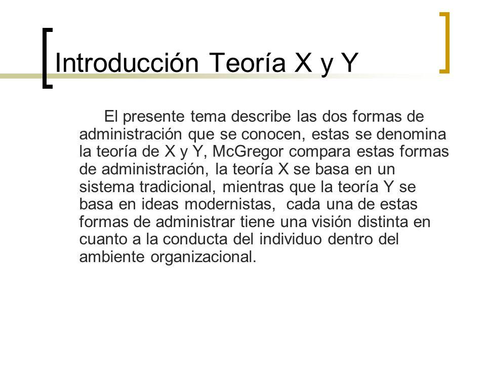 Introducción Teoría X y Y El presente tema describe las dos formas de administración que se conocen, estas se denomina la teoría de X y Y, McGregor co