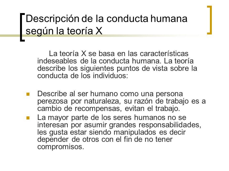 Descripción de la conducta humana según la teoría X La teoría X se basa en las características indeseables de la conducta humana. La teoría describe l