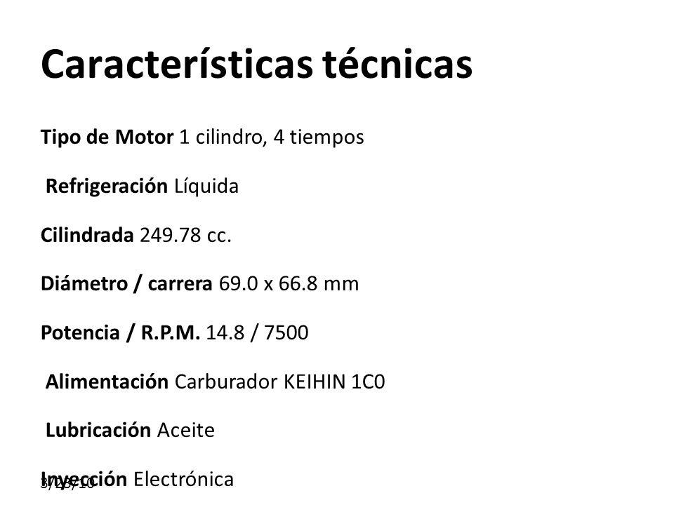 Características técnicas Tipo de Motor 1 cilindro, 4 tiempos Refrigeración Líquida Cilindrada 249.78 cc. Diámetro / carrera 69.0 x 66.8 mm Potencia /