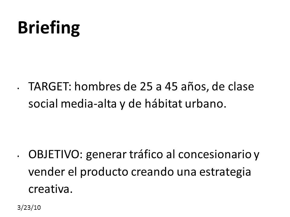 3/23/10 Briefing TARGET: hombres de 25 a 45 años, de clase social media-alta y de hábitat urbano. OBJETIVO: generar tráfico al concesionario y vender