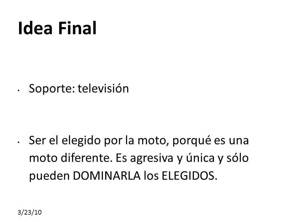 3/23/10 Idea Final Soporte: televisión Ser el elegido por la moto, porqué es una moto diferente. Es agresiva y única y sólo pueden DOMINARLA los ELEGI