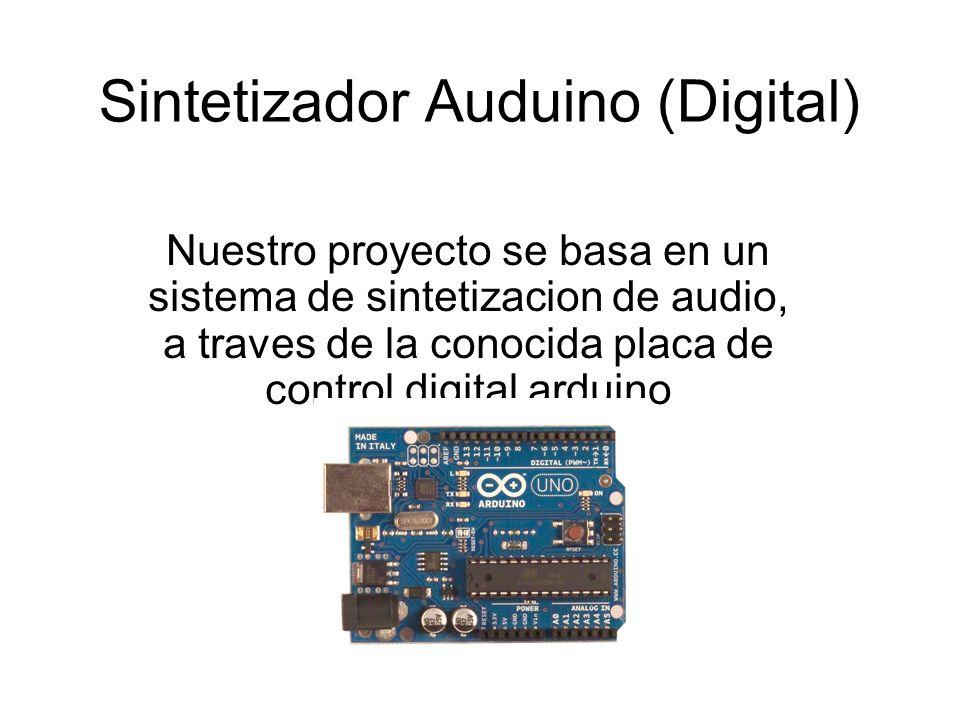 Sintetizador Auduino (Digital) Nuestro proyecto se basa en un sistema de sintetizacion de audio, a traves de la conocida placa de control digital arduino